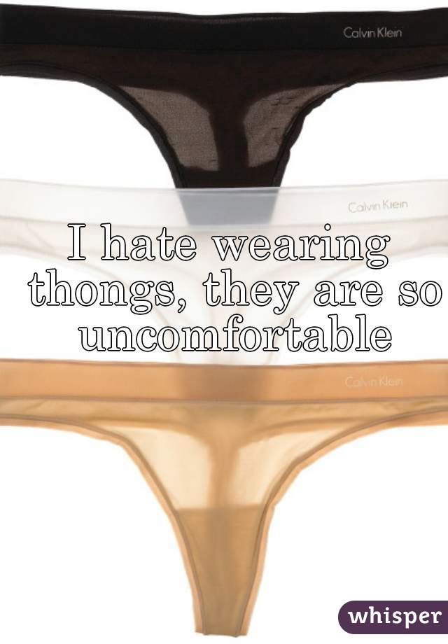 I hate wearing thongs, they are so uncomfortable