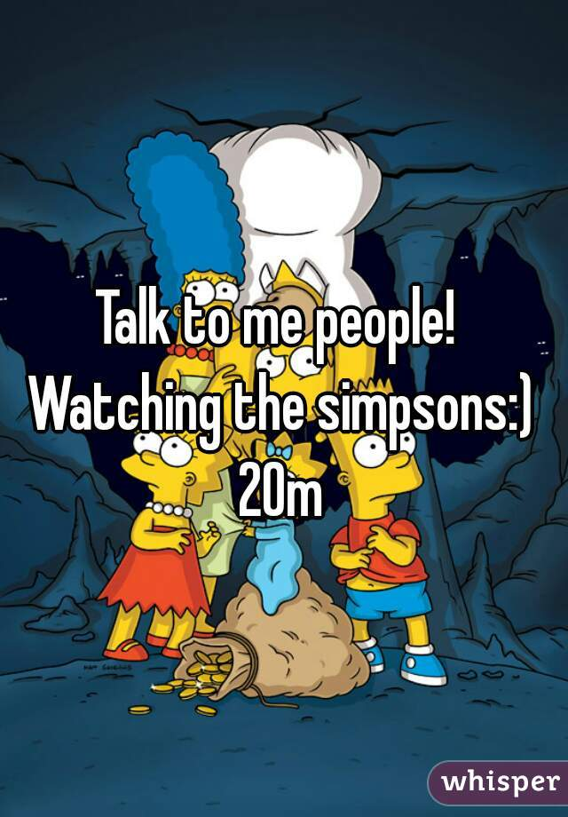 Talk to me people! Watching the simpsons:) 20m