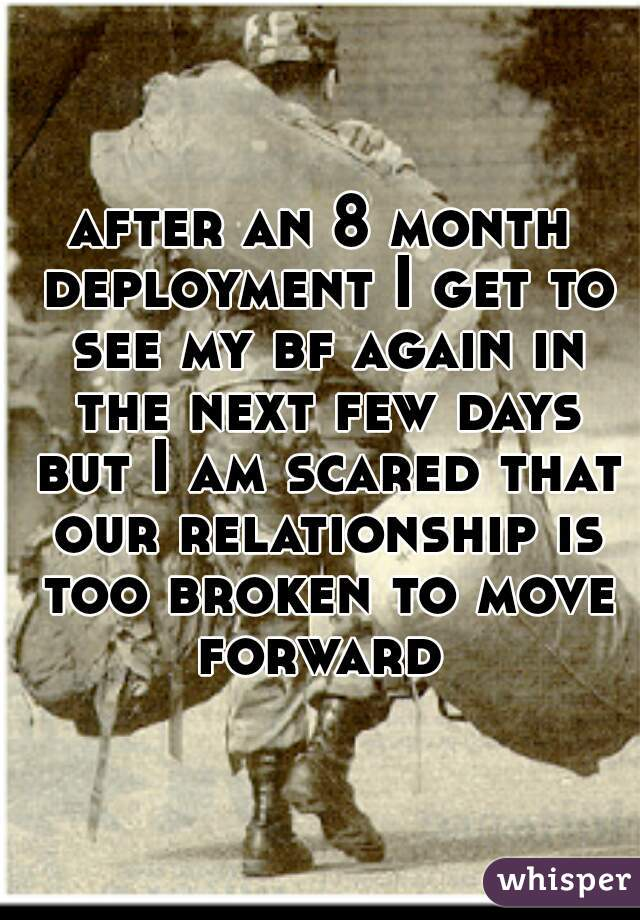 after an 8 month deployment I get to see my bf again in the next few days but I am scared that our relationship is too broken to move forward