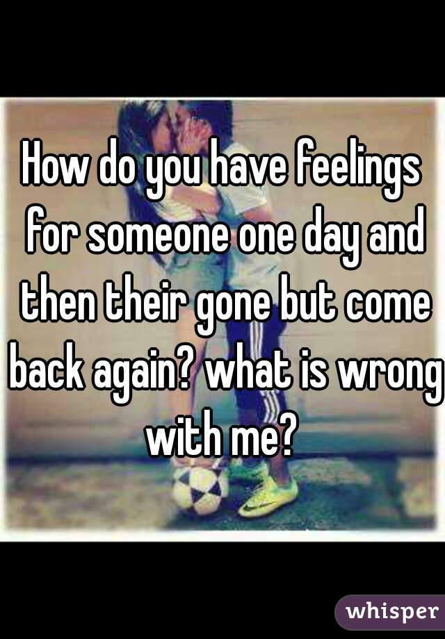 How do you have feelings for someone one day and then their gone but come back again? what is wrong with me?