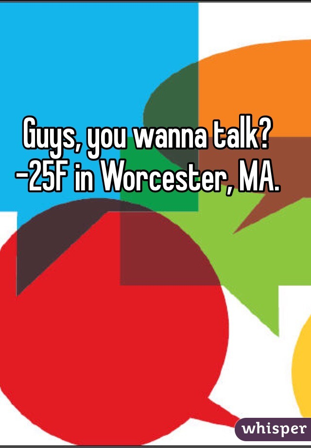 Guys, you wanna talk? -25F in Worcester, MA.