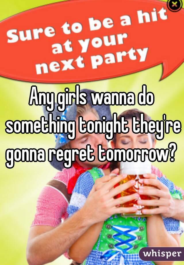 Any girls wanna do something tonight they're gonna regret tomorrow?