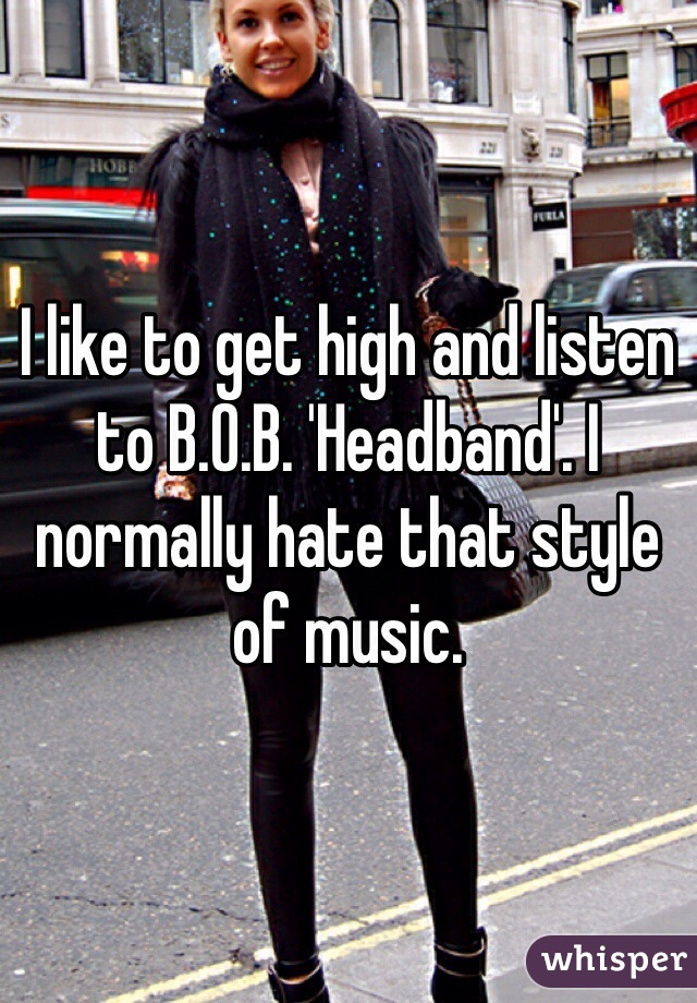 I like to get high and listen to B.O.B. 'Headband'. I normally hate that style of music.