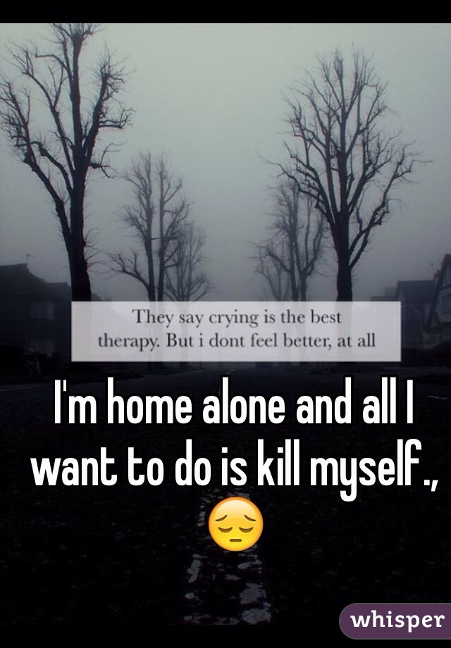 I'm home alone and all I want to do is kill myself., 😔