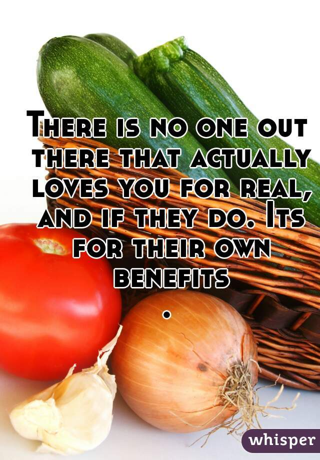 There is no one out there that actually loves you for real, and if they do. Its for their own benefits.