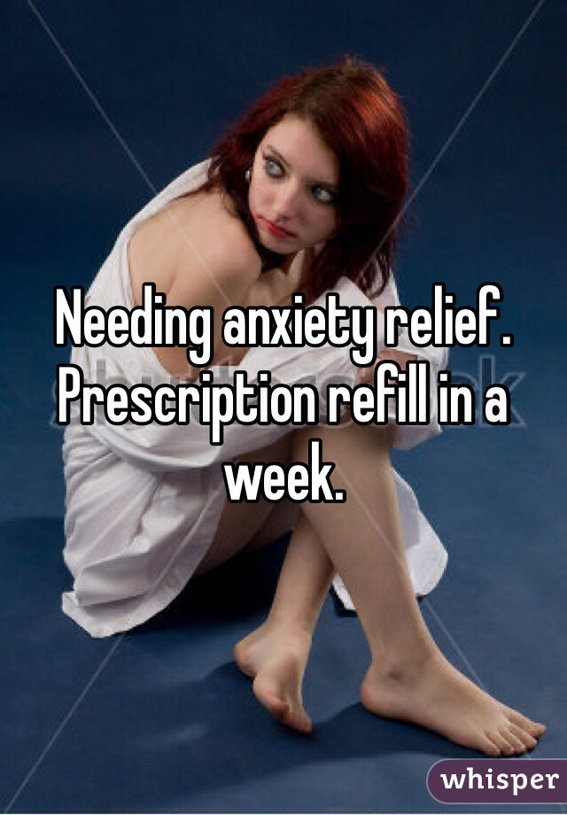 Needing anxiety relief. Prescription refill in a week.