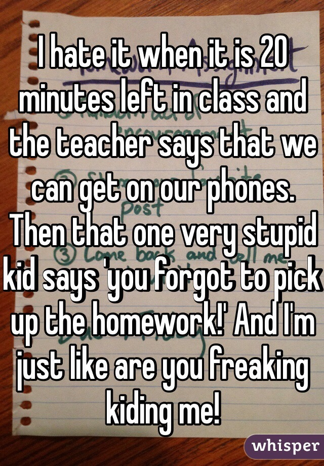 I hate it when it is 20 minutes left in class and the teacher says that we can get on our phones. Then that one very stupid kid says 'you forgot to pick up the homework!' And I'm just like are you freaking kiding me!