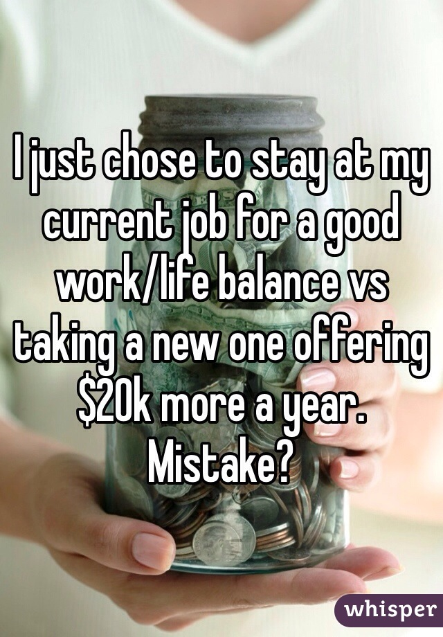 I just chose to stay at my current job for a good work/life balance vs taking a new one offering $20k more a year. Mistake?