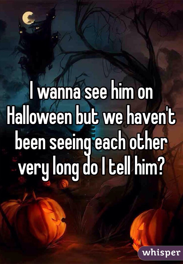 I wanna see him on Halloween but we haven't been seeing each other very long do I tell him?