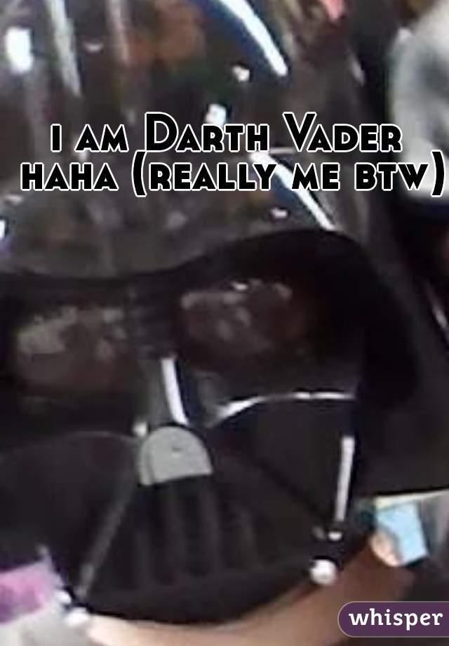 i am Darth Vader haha (really me btw)