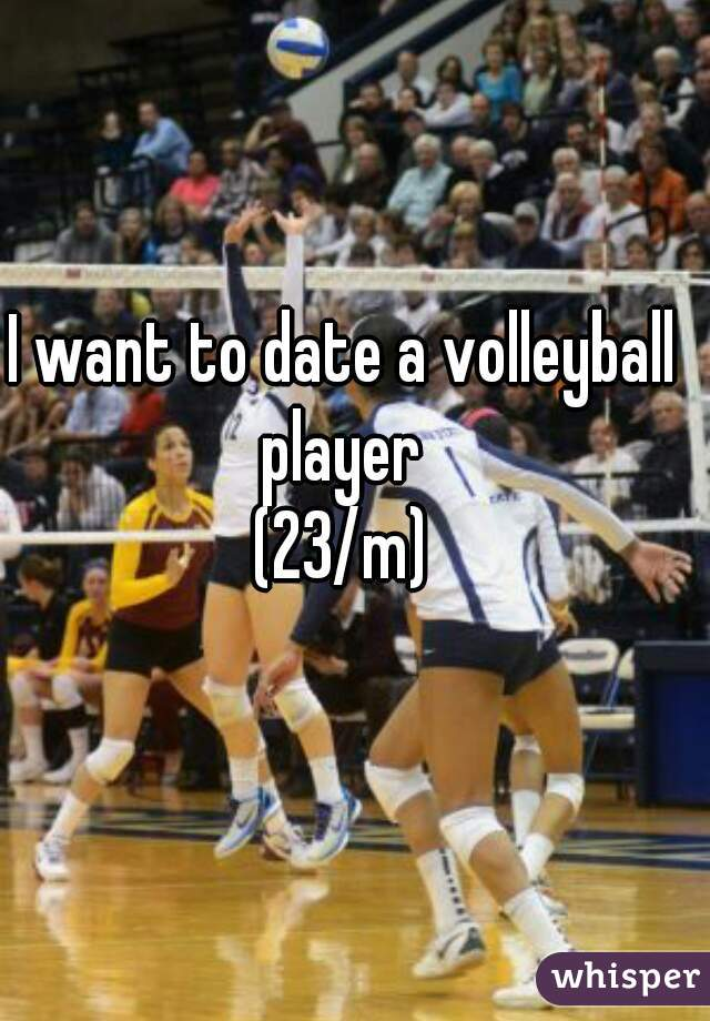 I want to date a volleyball player  (23/m)