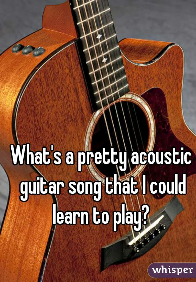 What's a pretty acoustic guitar song that I could learn to play?