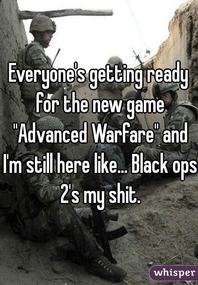 "Everyone's getting ready for the new game ""Advanced Warfare"" and I'm still here like... Black ops 2's my shit."