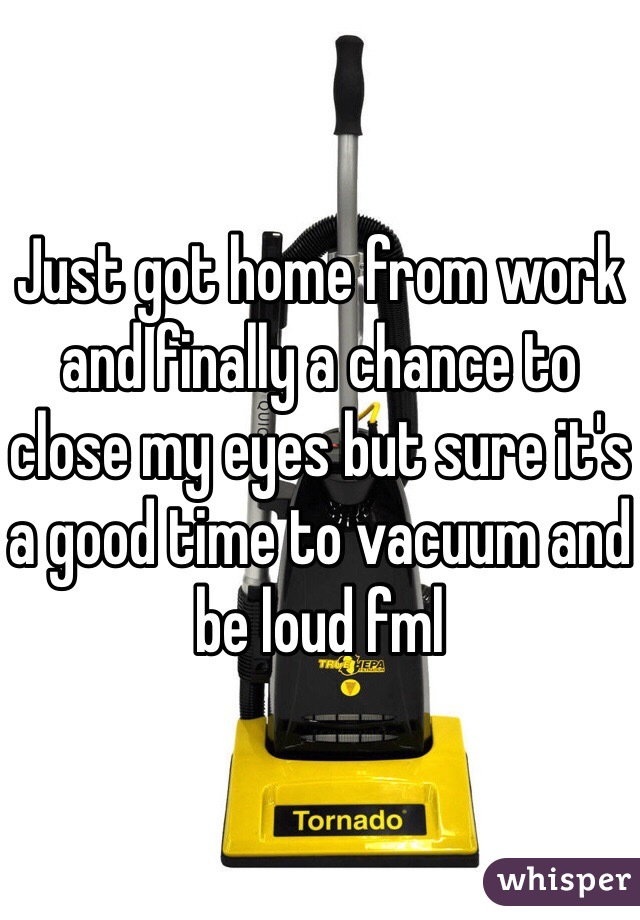 Just got home from work and finally a chance to close my eyes but sure it's a good time to vacuum and be loud fml