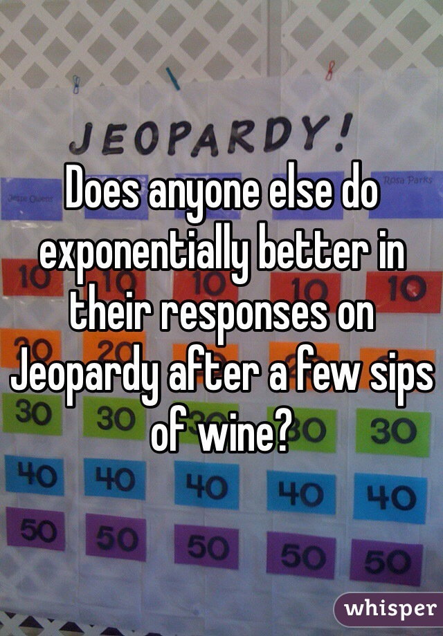 Does anyone else do exponentially better in their responses on Jeopardy after a few sips of wine?