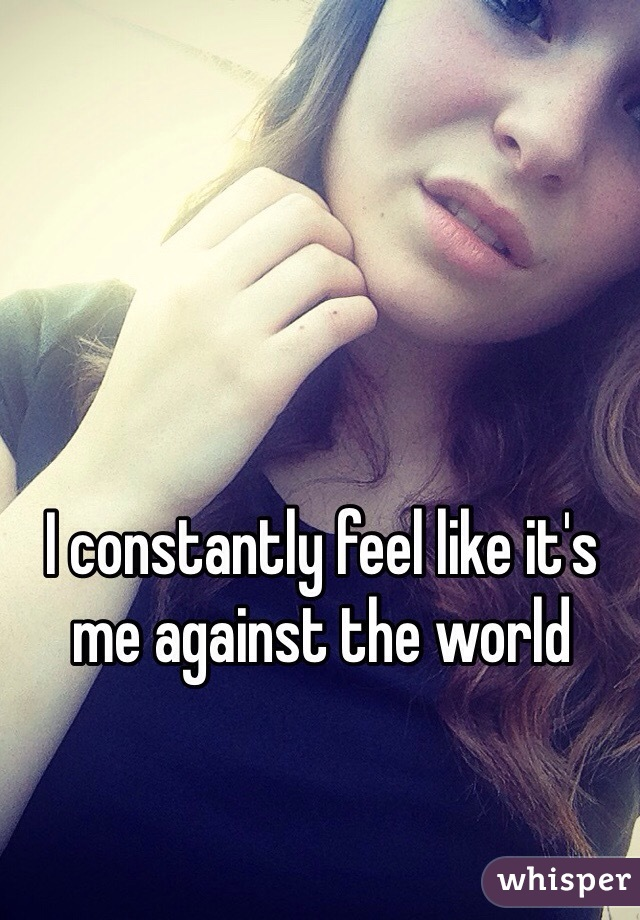 I constantly feel like it's me against the world
