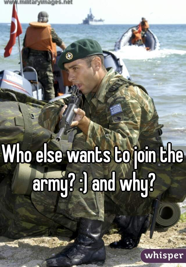 Who else wants to join the army? :) and why?