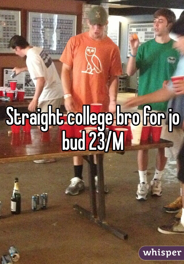 Straight college bro for jo bud 23/M