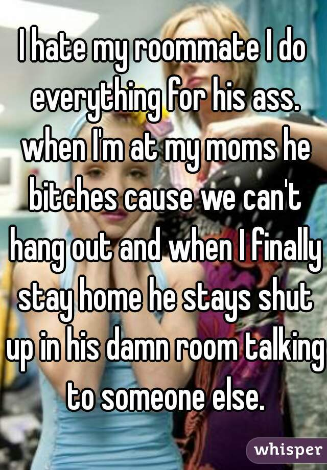 I hate my roommate I do everything for his ass. when I'm at my moms he bitches cause we can't hang out and when I finally stay home he stays shut up in his damn room talking to someone else.