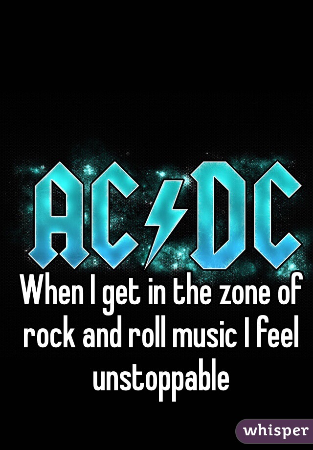 When I get in the zone of rock and roll music I feel unstoppable