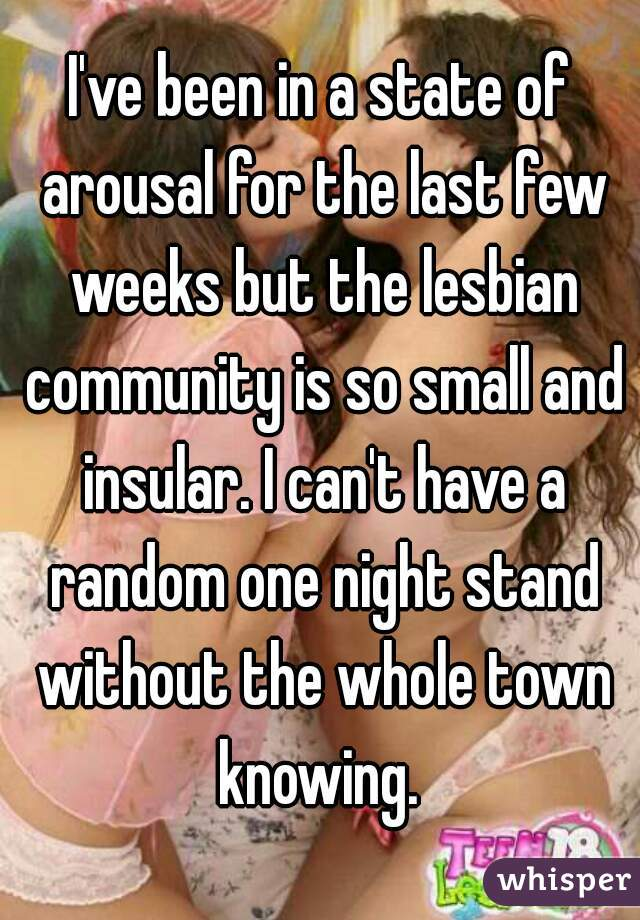 I've been in a state of arousal for the last few weeks but the lesbian community is so small and insular. I can't have a random one night stand without the whole town knowing.