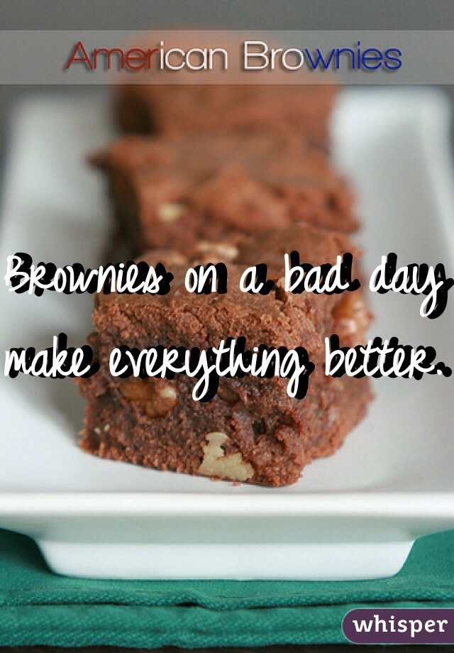 Brownies on a bad day make everything better.