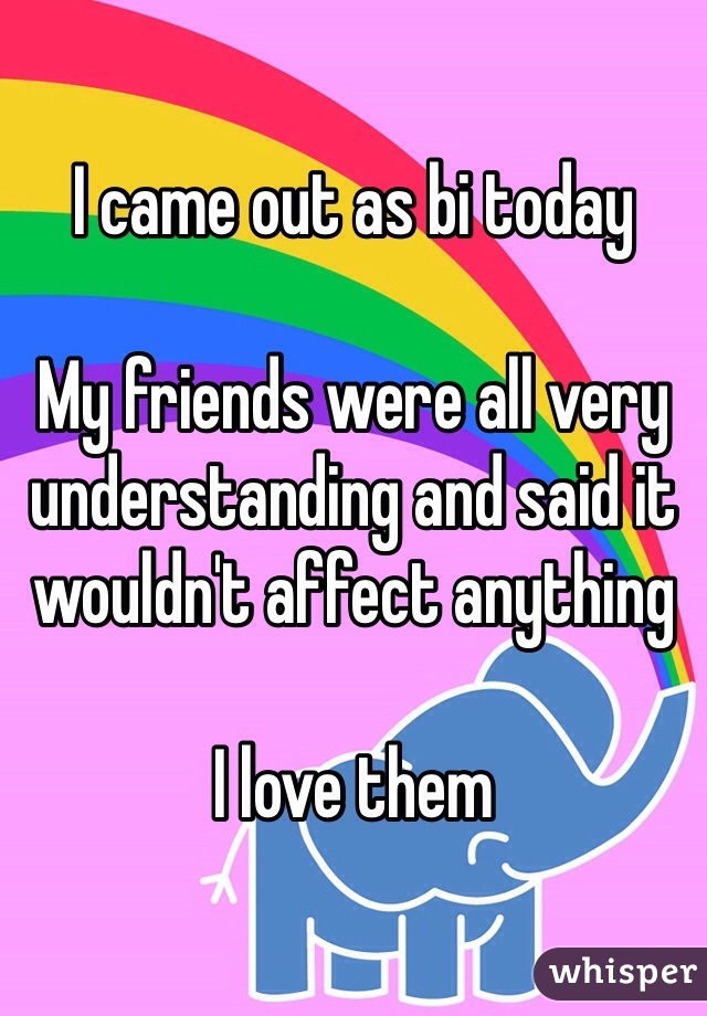 I came out as bi today  My friends were all very understanding and said it wouldn't affect anything  I love them