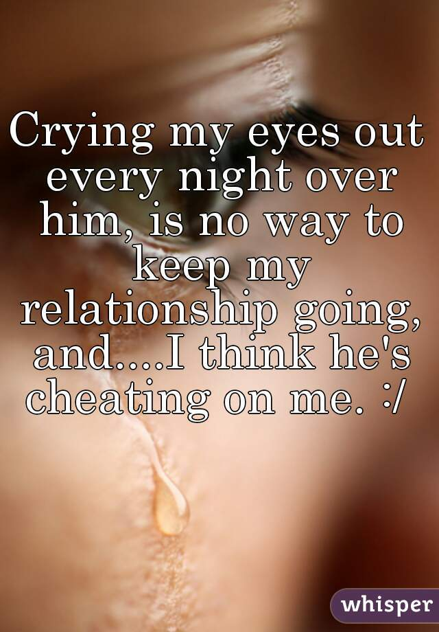 Crying my eyes out every night over him, is no way to keep my relationship going, and....I think he's cheating on me. :/