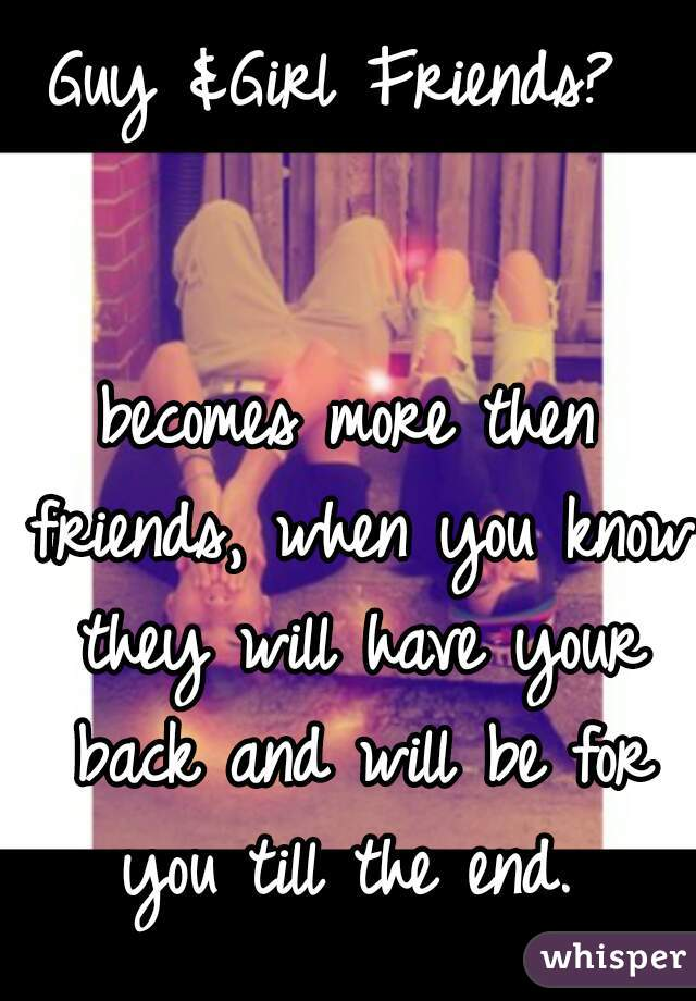 Guy &Girl Friends?    becomes more then friends, when you know they will have your back and will be for you till the end.