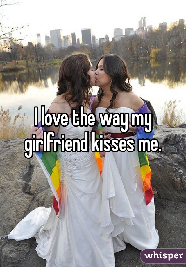 I love the way my girlfriend kisses me.