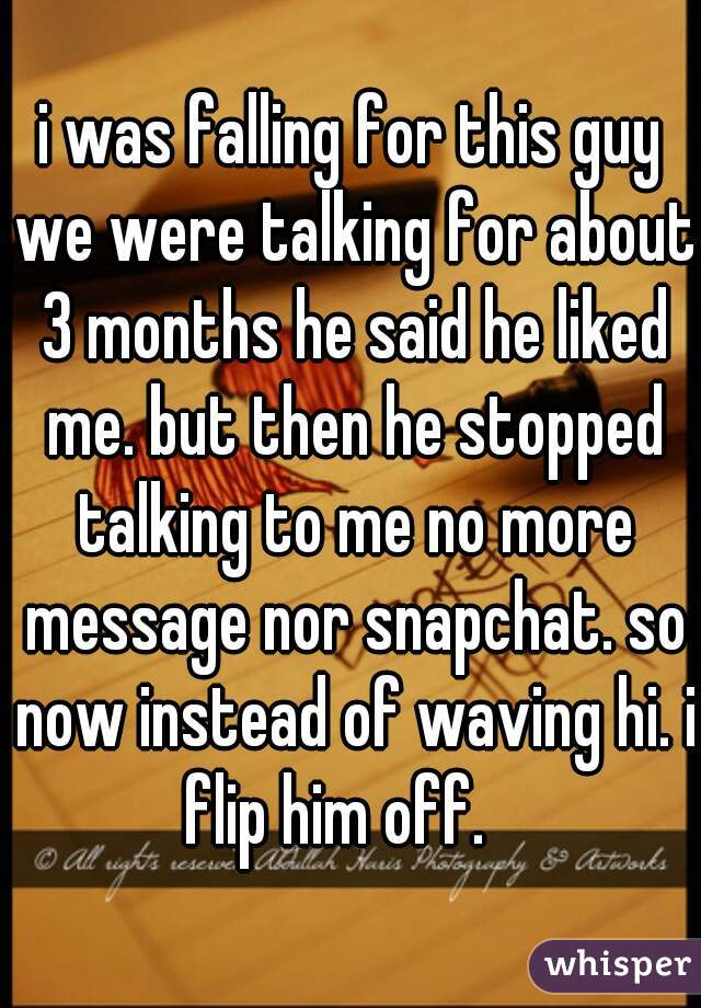 i was falling for this guy we were talking for about 3 months he said he liked me. but then he stopped talking to me no more message nor snapchat. so now instead of waving hi. i flip him off.
