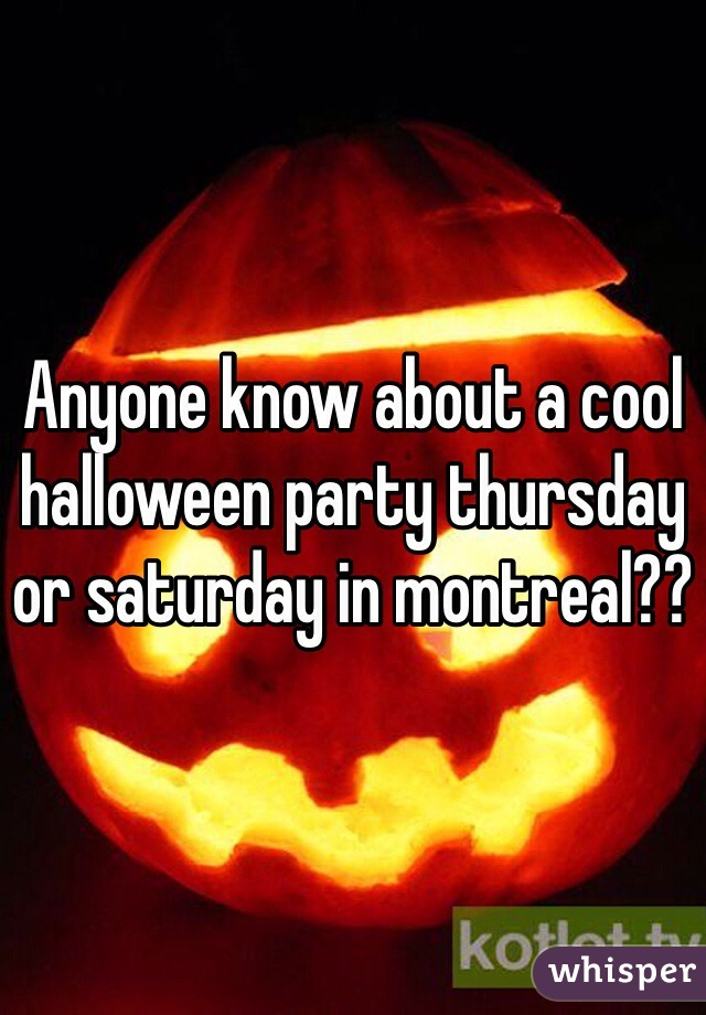 Anyone know about a cool halloween party thursday or saturday in montreal??