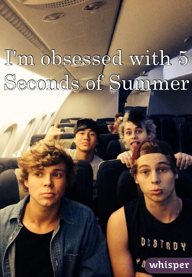 I'm obsessed with 5 Seconds of Summer