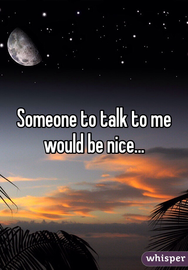 Someone to talk to me would be nice...