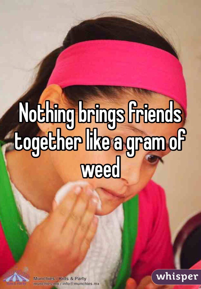Nothing brings friends together like a gram of weed
