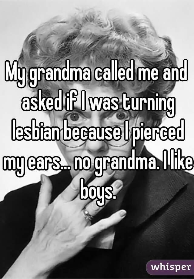 My grandma called me and asked if I was turning lesbian because I pierced my ears... no grandma. I like boys.