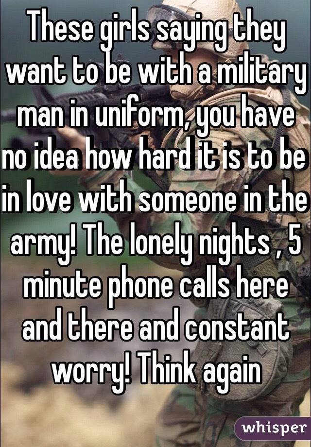 These girls saying they want to be with a military man in uniform, you have no idea how hard it is to be in love with someone in the army! The lonely nights , 5 minute phone calls here and there and constant worry! Think again