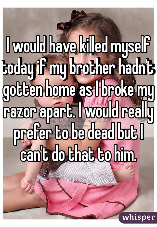 I would have killed myself today if my brother hadn't gotten home as I broke my razor apart. I would really prefer to be dead but I can't do that to him.