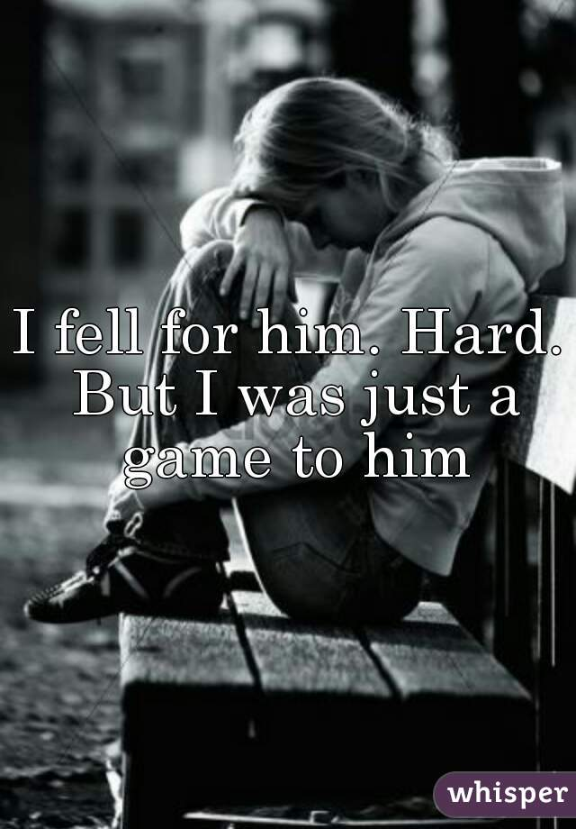 I fell for him. Hard. But I was just a game to him