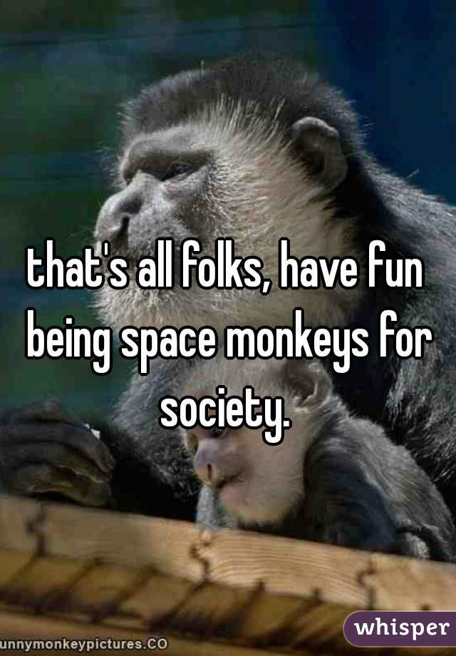 that's all folks, have fun being space monkeys for society.