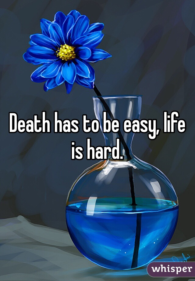 Death has to be easy, life is hard.