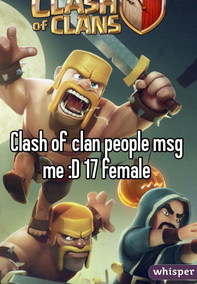 Clash of clan people msg me :D 17 female