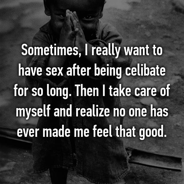 Sometimes, I really want to have sex after being celibate for so long. Then I take care of myself and realize no one has ever made me feel that good.