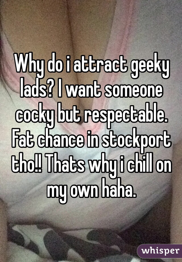 Why do i attract geeky lads? I want someone cocky but respectable. Fat chance in stockport tho!! Thats why i chill on my own haha.