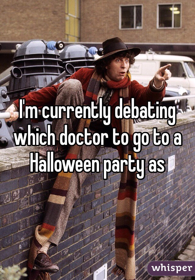 I'm currently debating which doctor to go to a Halloween party as