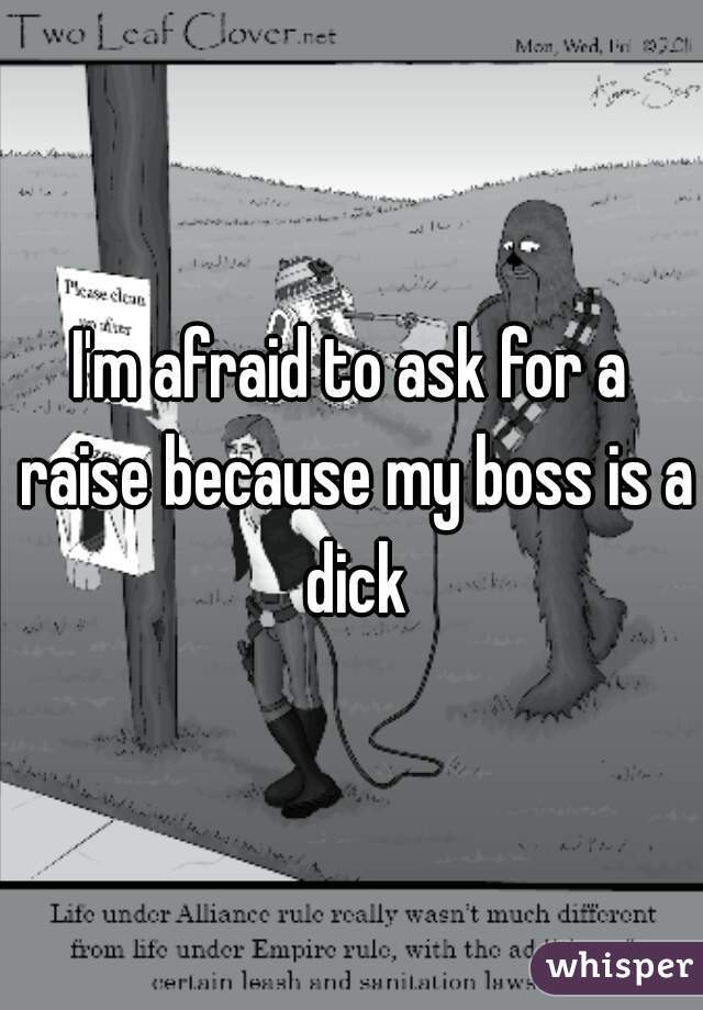 I'm afraid to ask for a raise because my boss is a dick