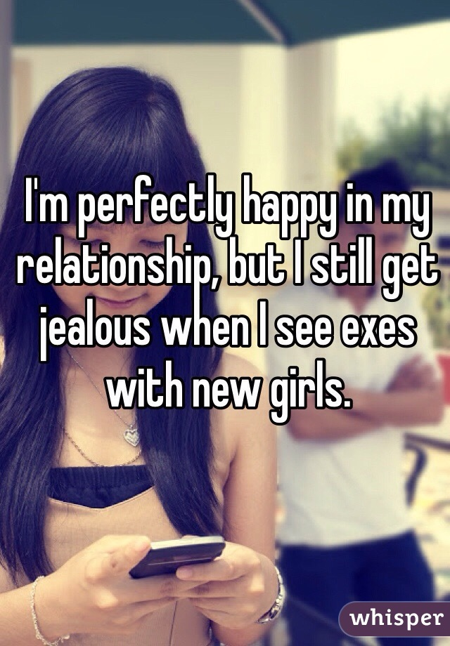 I'm perfectly happy in my relationship, but I still get jealous when I see exes with new girls.