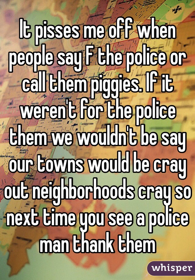 It pisses me off when people say F the police or call them piggies. If it weren't for the police them we wouldn't be say our towns would be cray out neighborhoods cray so next time you see a police man thank them