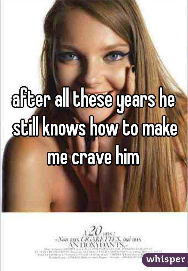 after all these years he still knows how to make me crave him