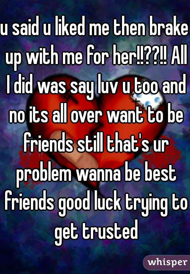 u said u liked me then brake up with me for her!!??!! All I did was say luv u too and no its all over want to be friends still that's ur problem wanna be best friends good luck trying to get trusted